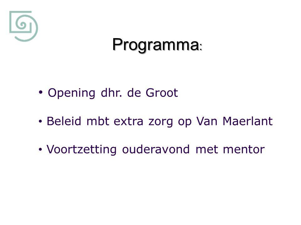 Programma : Opening dhr. de Groot Beleid mbt extra zorg op Van Maerlant Voortzetting ouderavond met mentor