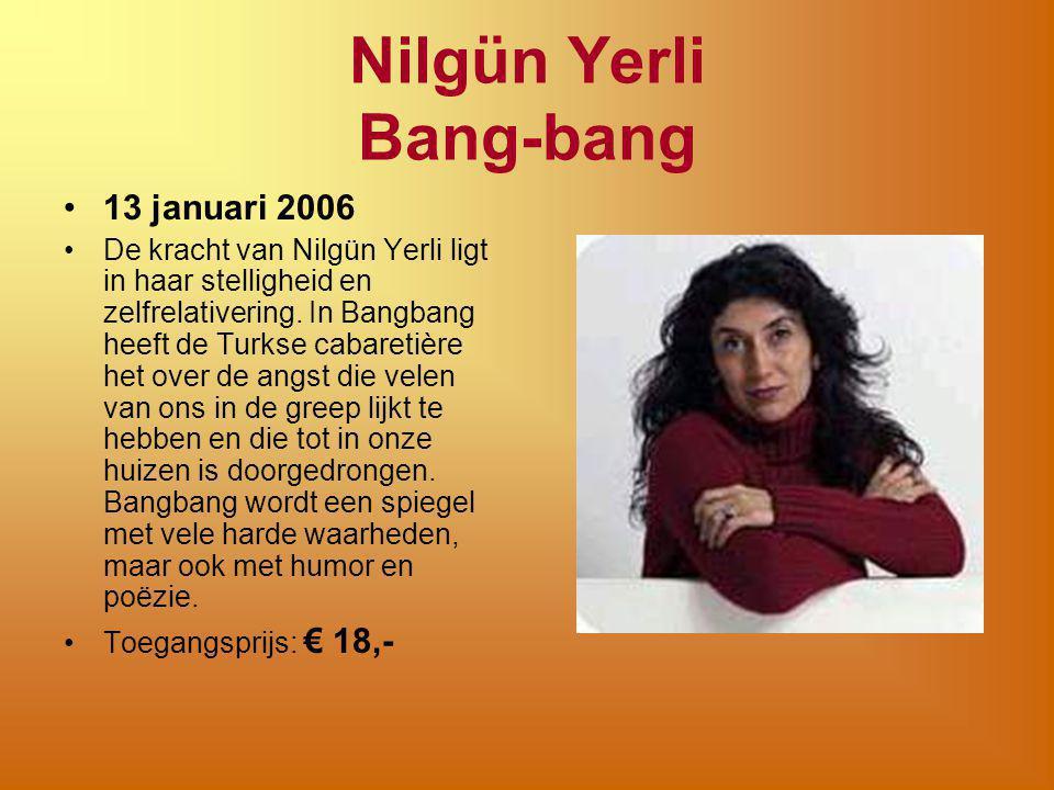 Nilgün Yerli Bang-bang 13 januari 2006 De kracht van Nilgün Yerli ligt in haar stelligheid en zelfrelativering. In Bangbang heeft de Turkse cabaretièr