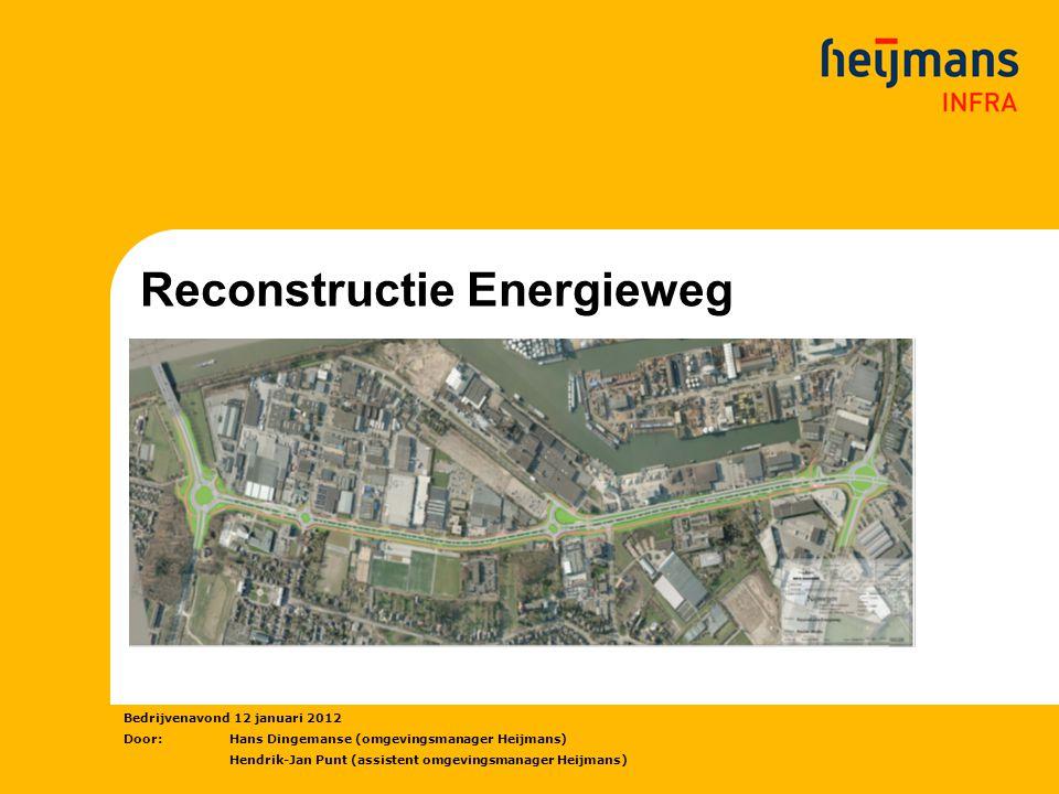 Reconstructie Energieweg Bedrijvenavond 12 januari 2012 Door: Hans Dingemanse (omgevingsmanager Heijmans) Hendrik-Jan Punt (assistent omgevingsmanager Heijmans)