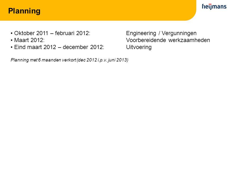 Planning Oktober 2011 – februari 2012:Engineering / Vergunningen Maart 2012:Voorbereidende werkzaamheden Eind maart 2012 – december 2012:Uitvoering Planning met 6 maanden verkort (dec 2012 i.p.v.
