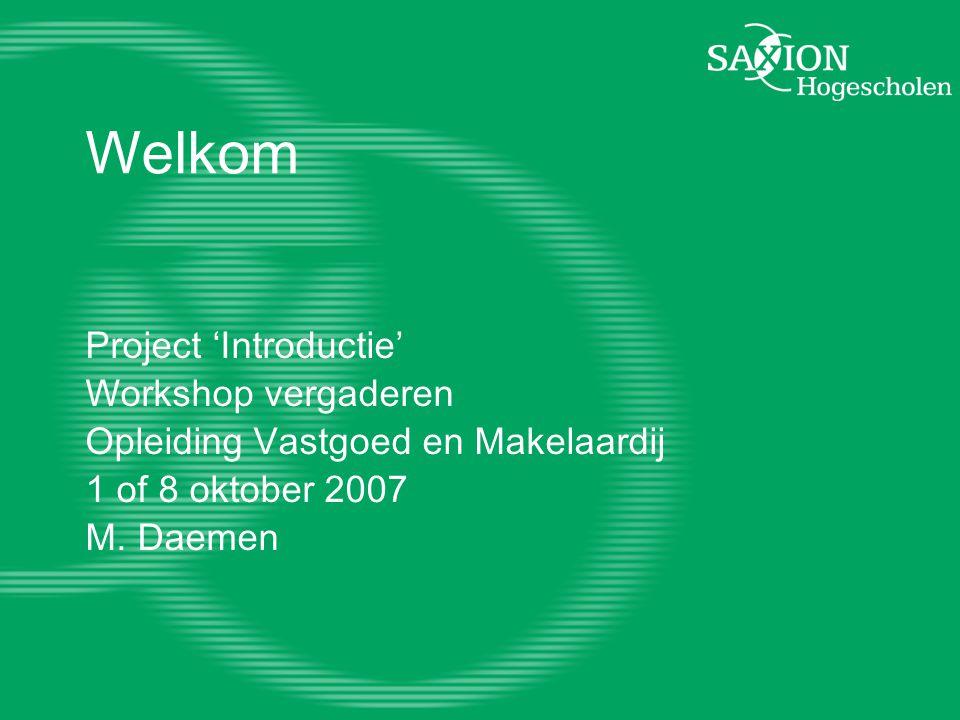 Welkom Project 'Introductie' Workshop vergaderen Opleiding Vastgoed en Makelaardij 1 of 8 oktober 2007 M. Daemen