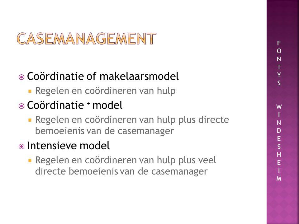  Coördinatie of makelaarsmodel  Regelen en coördineren van hulp  Coördinatie + model  Regelen en coördineren van hulp plus directe bemoeienis van de casemanager  Intensieve model  Regelen en coördineren van hulp plus veel directe bemoeienis van de casemanager FONTYSWINDESHEIMFONTYSWINDESHEIM