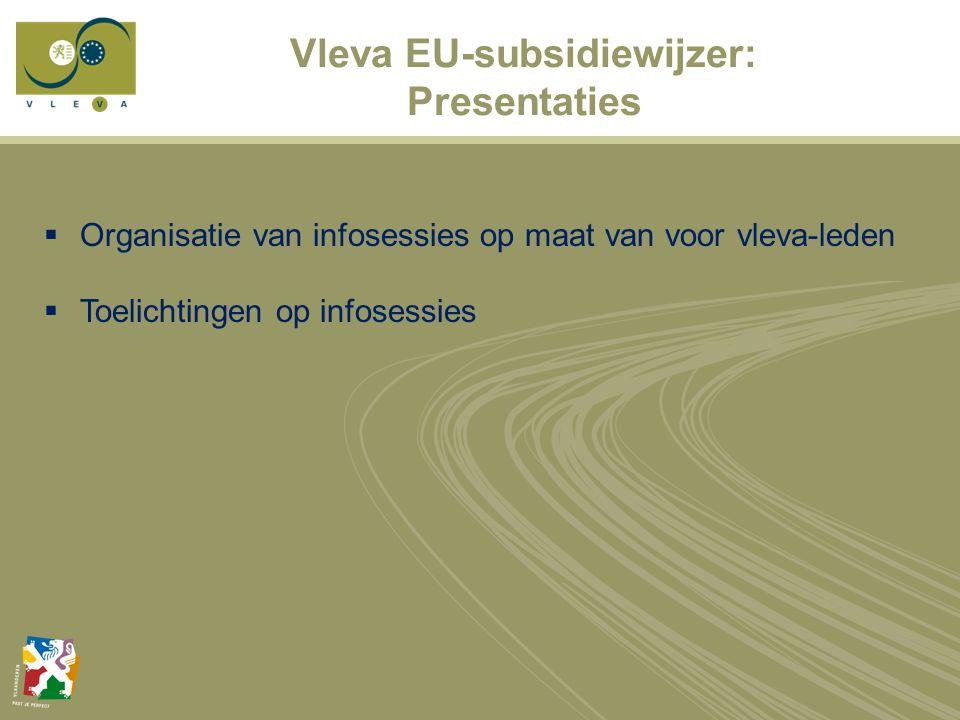 Vleva EU-subsidiewijzer: Presentaties  Organisatie van infosessies op maat van voor vleva-leden  Toelichtingen op infosessies