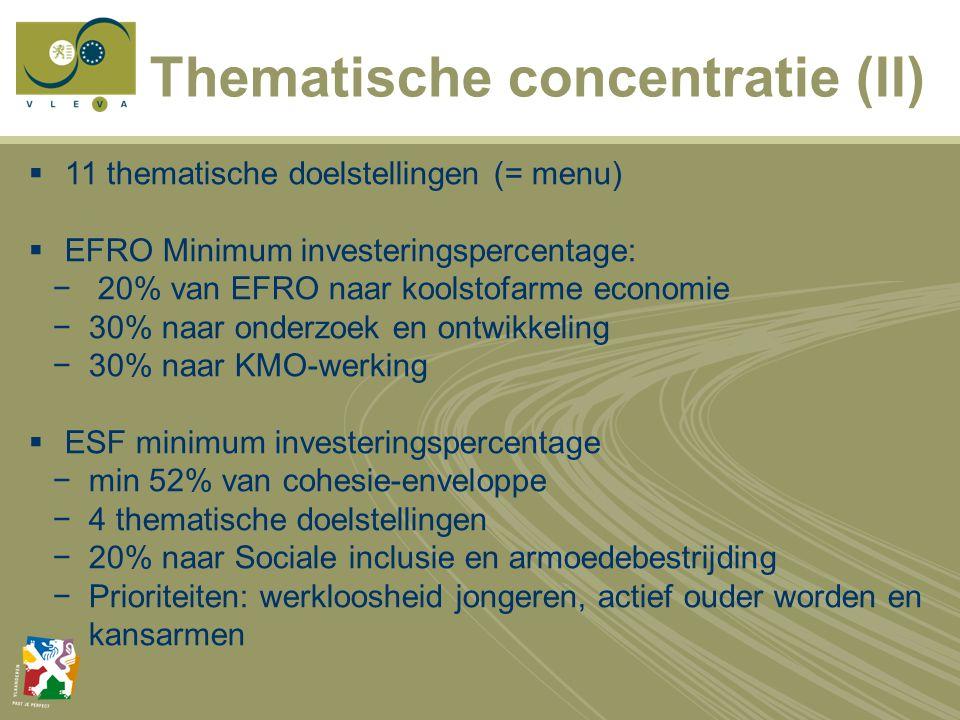 Thematische concentratie (II)  11 thematische doelstellingen (= menu)  EFRO Minimum investeringspercentage: − 20% van EFRO naar koolstofarme economie −30% naar onderzoek en ontwikkeling −30% naar KMO-werking  ESF minimum investeringspercentage −min 52% van cohesie-enveloppe −4 thematische doelstellingen −20% naar Sociale inclusie en armoedebestrijding −Prioriteiten: werkloosheid jongeren, actief ouder worden en kansarmen