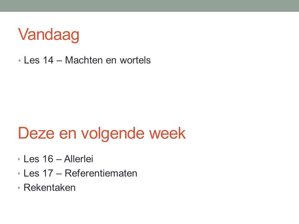 Vandaag Les 14 – Machten en wortels Deze en volgende week Les 16 – Allerlei Les 17 – Referentiematen Rekentaken