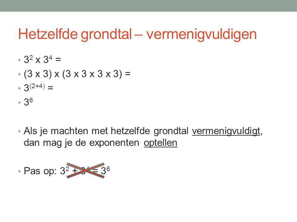 Hetzelfde grondtal – vermenigvuldigen 3 2 x 3 4 = (3 x 3) x (3 x 3 x 3 x 3) = 3 (2+4) = 3 6 Als je machten met hetzelfde grondtal vermenigvuldigt, dan mag je de exponenten optellen Pas op: 3 2 + 3 4 = 3 6
