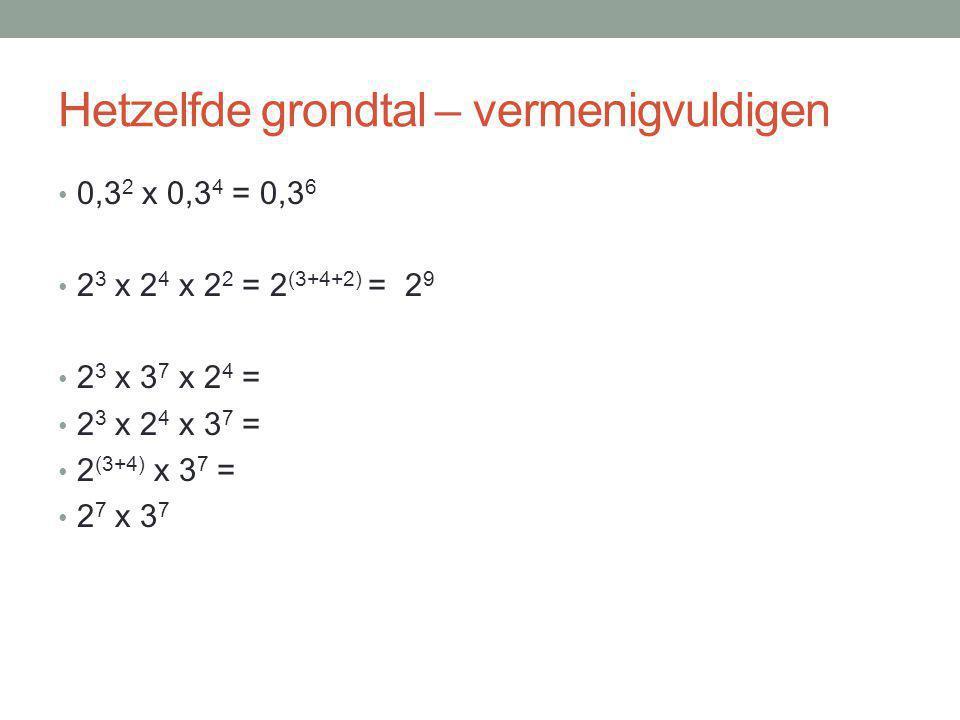 Hetzelfde grondtal – vermenigvuldigen 0,3 2 x 0,3 4 = 0,3 6 2 3 x 2 4 x 2 2 = 2 (3+4+2) = 2 9 2 3 x 3 7 x 2 4 = 2 3 x 2 4 x 3 7 = 2 (3+4) x 3 7 = 2 7