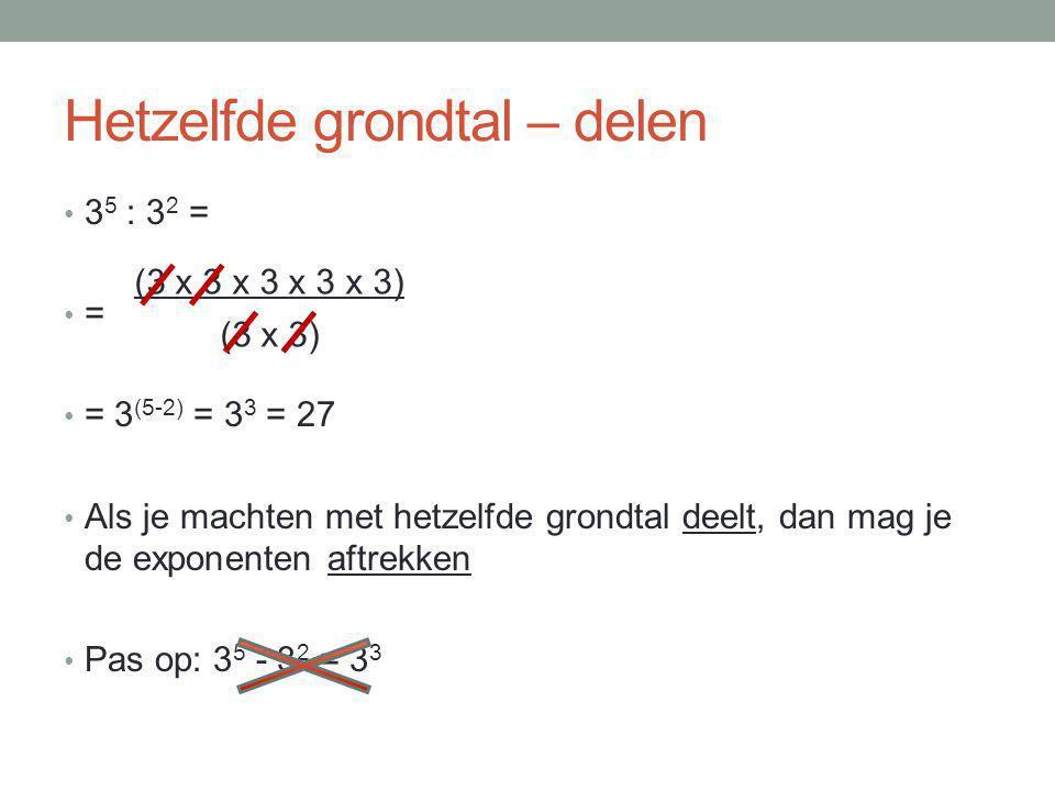 Hetzelfde grondtal – delen 3 5 : 3 2 = = = 3 (5-2) = 3 3 = 27 Als je machten met hetzelfde grondtal deelt, dan mag je de exponenten aftrekken Pas op: