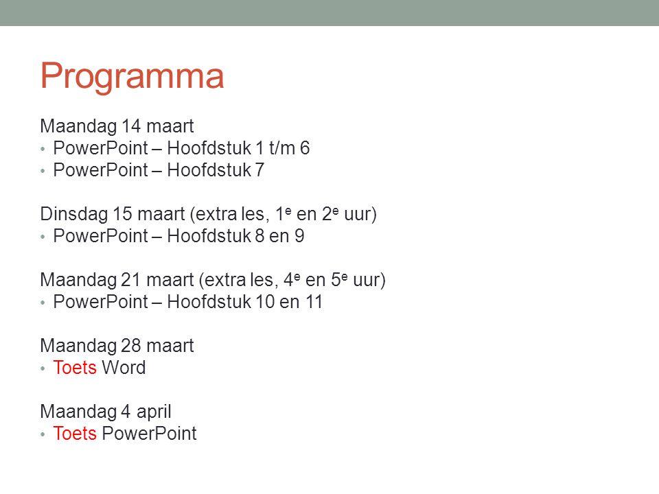 Programma Maandag 14 maart PowerPoint – Hoofdstuk 1 t/m 6 PowerPoint – Hoofdstuk 7 Dinsdag 15 maart (extra les, 1 e en 2 e uur) PowerPoint – Hoofdstuk 8 en 9 Maandag 21 maart (extra les, 4 e en 5 e uur) PowerPoint – Hoofdstuk 10 en 11 Maandag 28 maart Toets Word Maandag 4 april Toets PowerPoint