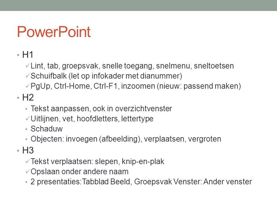 PowerPoint H1 Lint, tab, groepsvak, snelle toegang, snelmenu, sneltoetsen Schuifbalk (let op infokader met dianummer) PgUp, Ctrl-Home, Ctrl-F1, inzoomen (nieuw: passend maken) H2 Tekst aanpassen, ook in overzichtvenster Uitlijnen, vet, hoofdletters, lettertype Schaduw Objecten: invoegen (afbeelding), verplaatsen, vergroten H3 Tekst verplaatsen: slepen, knip-en-plak Opslaan onder andere naam 2 presentaties:Tabblad Beeld, Groepsvak Venster: Ander venster
