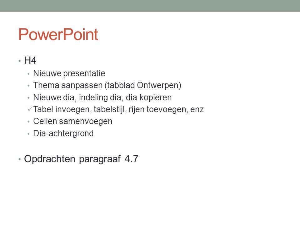 PowerPoint H4 Nieuwe presentatie Thema aanpassen (tabblad Ontwerpen) Nieuwe dia, indeling dia, dia kopiëren Tabel invoegen, tabelstijl, rijen toevoegen, enz Cellen samenvoegen Dia-achtergrond Opdrachten paragraaf 4.7
