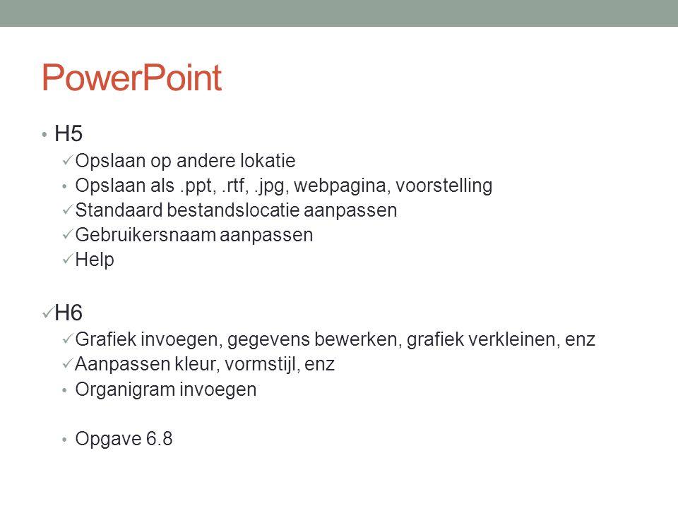 PowerPoint H5 Opslaan op andere lokatie Opslaan als.ppt,.rtf,.jpg, webpagina, voorstelling Standaard bestandslocatie aanpassen Gebruikersnaam aanpassen Help H6 Grafiek invoegen, gegevens bewerken, grafiek verkleinen, enz Aanpassen kleur, vormstijl, enz Organigram invoegen Opgave 6.8