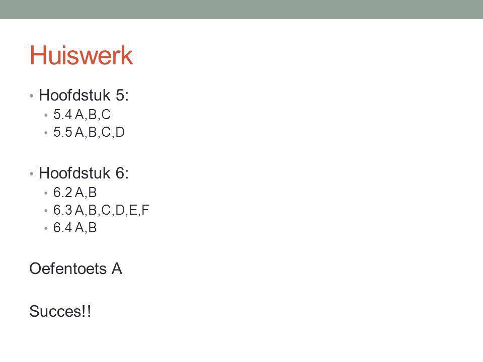 Huiswerk Hoofdstuk 5: 5.4 A,B,C 5.5 A,B,C,D Hoofdstuk 6: 6.2 A,B 6.3 A,B,C,D,E,F 6.4 A,B Oefentoets A Succes!!