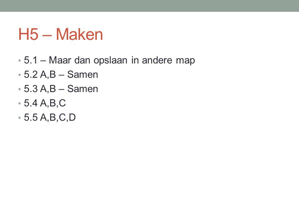 H5 – Maken 5.1 – Maar dan opslaan in andere map 5.2 A,B – Samen 5.3 A,B – Samen 5.4 A,B,C 5.5 A,B,C,D