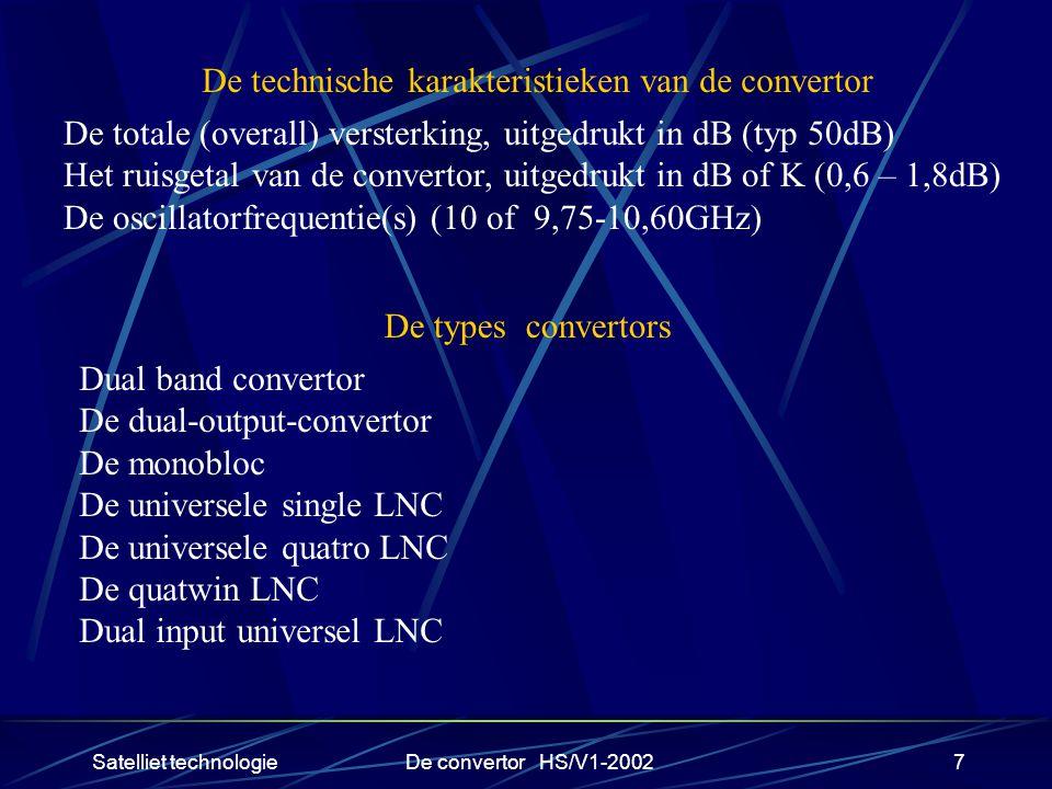 Satelliet technologieDe convertor HS/V1-20027 De technische karakteristieken van de convertor De totale (overall) versterking, uitgedrukt in dB (typ 50dB) Het ruisgetal van de convertor, uitgedrukt in dB of K (0,6 – 1,8dB) De oscillatorfrequentie(s) (10 of 9,75-10,60GHz) De types convertors Dual band convertor De dual-output-convertor De monobloc De universele single LNC De universele quatro LNC De quatwin LNC Dual input universel LNC