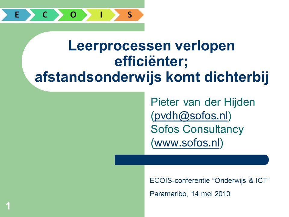 1 Leerprocessen verlopen efficiënter; afstandsonderwijs komt dichterbij Pieter van der Hijden (pvdh@sofos.nl) Sofos Consultancy (www.sofos.nl)pvdh@sofos.nlwww.sofos.nl ECOIS-conferentie Onderwijs & ICT Paramaribo, 14 mei 2010