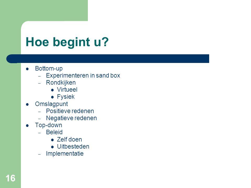 16 Hoe begint u? Bottom-up – Experimenteren in sand box – Rondkijken Virtueel Fysiek Omslagpunt – Positieve redenen – Negatieve redenen Top-down – Bel