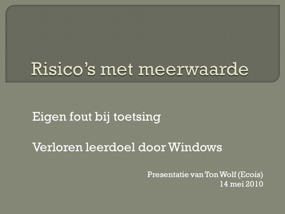 Eigen fout bij toetsing Verloren leerdoel door Windows Presentatie van Ton Wolf (Ecois) 14 mei 2010