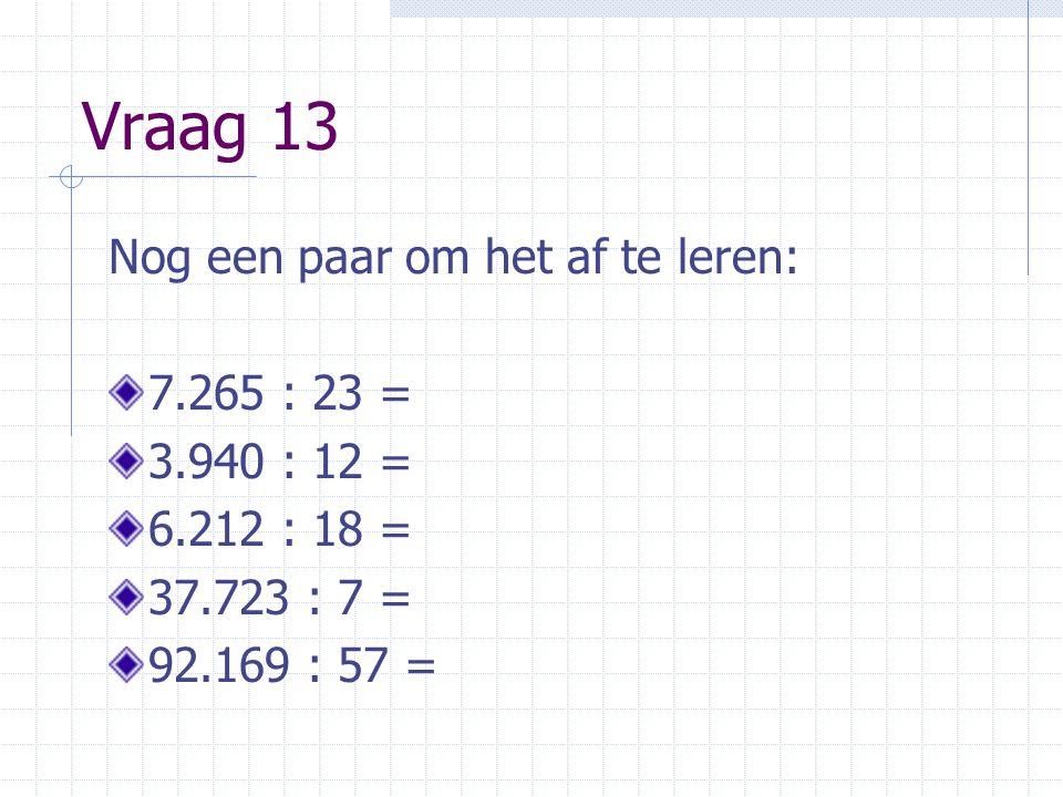 Vraag 13 Nog een paar om het af te leren: 7.265 : 23 = 3.940 : 12 = 6.212 : 18 = 37.723 : 7 = 92.169 : 57 =