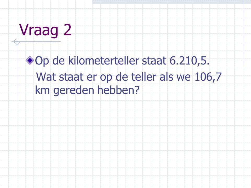 Vraag 2 Op de kilometerteller staat 6.210,5. Wat staat er op de teller als we 106,7 km gereden hebben?