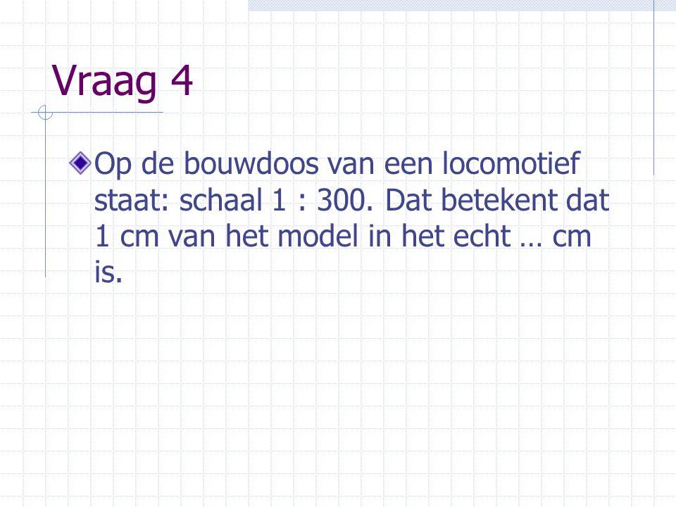 Vraag 4 Op de bouwdoos van een locomotief staat: schaal 1 : 300. Dat betekent dat 1 cm van het model in het echt … cm is.