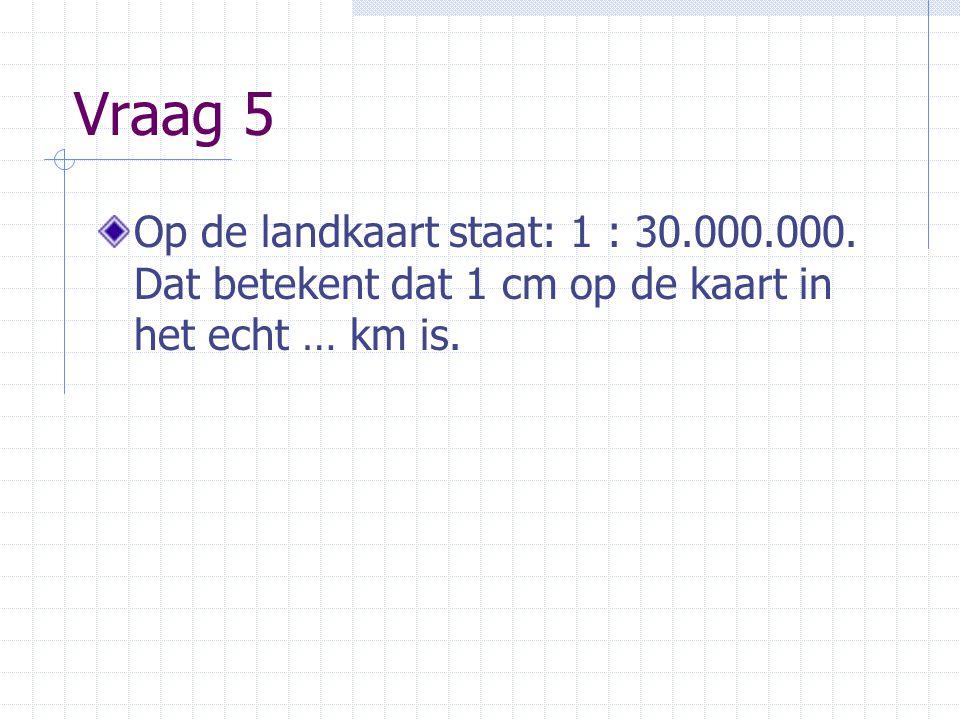 Vraag 5 Op de landkaart staat: 1 : 30.000.000. Dat betekent dat 1 cm op de kaart in het echt … km is.