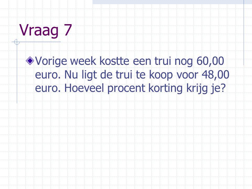 Vraag 7 Vorige week kostte een trui nog 60,00 euro. Nu ligt de trui te koop voor 48,00 euro. Hoeveel procent korting krijg je?