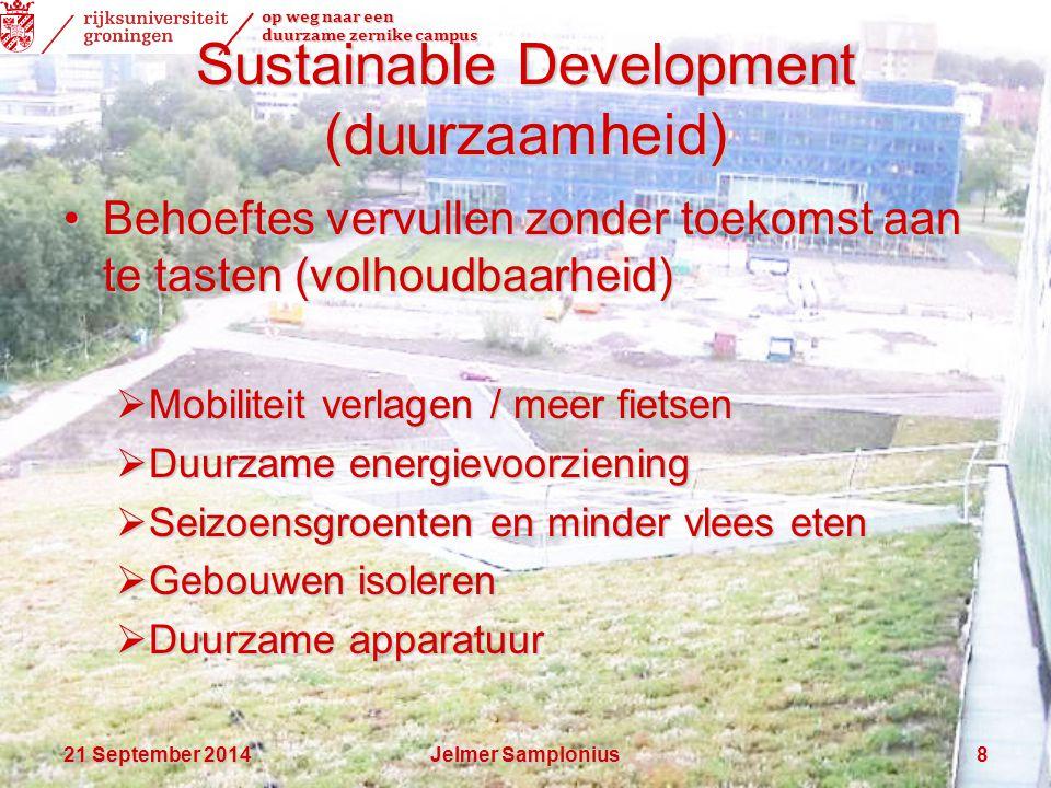 op weg naar een duurzame zernike campus 21 September 201421 September 201421 September 2014Jelmer Samplonius8 Sustainable Development (duurzaamheid) Behoeftes vervullen zonder toekomst aan te tasten (volhoudbaarheid)Behoeftes vervullen zonder toekomst aan te tasten (volhoudbaarheid)  Mobiliteit verlagen / meer fietsen  Duurzame energievoorziening  Seizoensgroenten en minder vlees eten  Gebouwen isoleren  Duurzame apparatuur