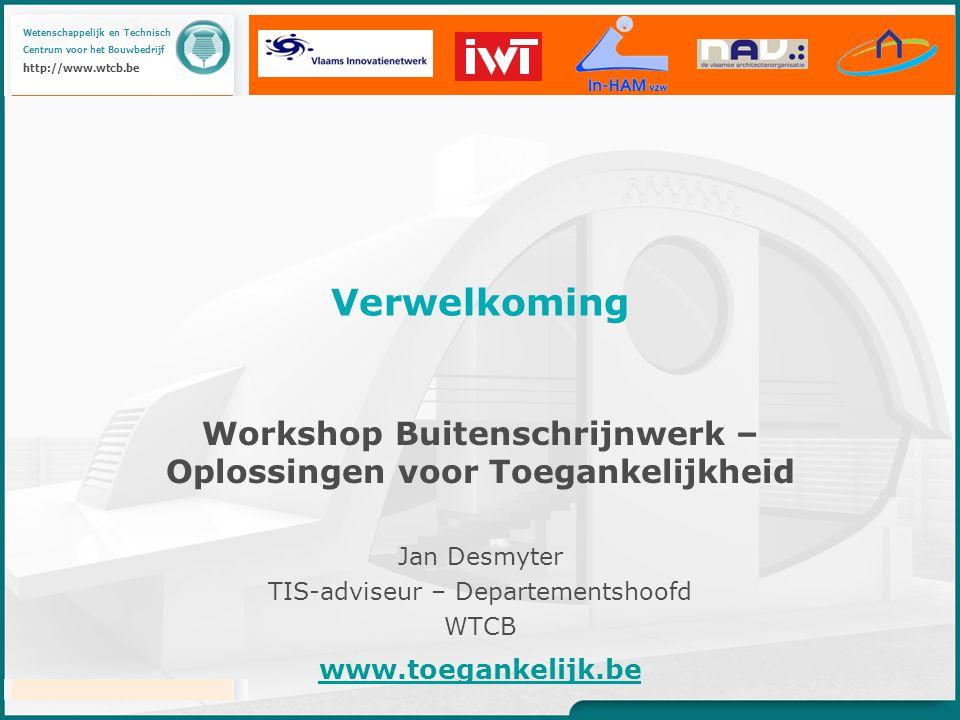 Wetenschappelijk en Technisch Centrum voor het Bouwbedrijf http://www.wtcb.be Workshop Buitenschrijnwerk – Oplossingen voor Toegankelijkheid Jan Desmyter TIS-adviseur – Departementshoofd WTCB Verwelkoming www.toegankelijk.be