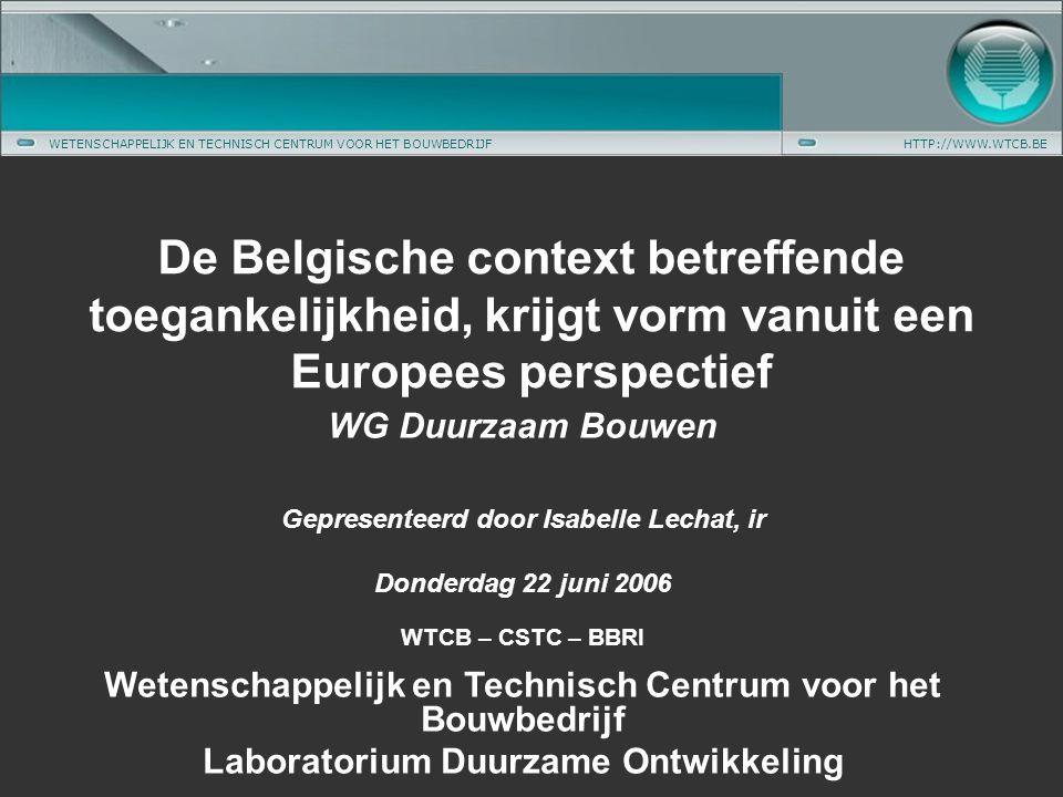 WETENSCHAPPELIJK EN TECHNISCH CENTRUM VOOR HET BOUWBEDRIJFHTTP://WWW.WTCB.BE WG Duurzaam Bouwen Gepresenteerd door Isabelle Lechat, ir Donderdag 22 juni 2006 WTCB – CSTC – BBRI Wetenschappelijk en Technisch Centrum voor het Bouwbedrijf Laboratorium Duurzame Ontwikkeling De Belgische context betreffende toegankelijkheid, krijgt vorm vanuit een Europees perspectief