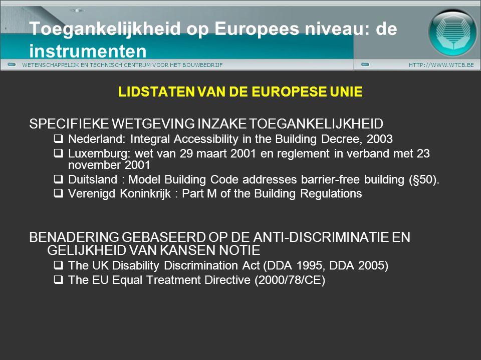 WETENSCHAPPELIJK EN TECHNISCH CENTRUM VOOR HET BOUWBEDRIJFHTTP://WWW.WTCB.BE LIDSTATEN VAN DE EUROPESE UNIE SPECIFIEKE WETGEVING INZAKE TOEGANKELIJKHEID  Nederland: Integral Accessibility in the Building Decree, 2003  Luxemburg: wet van 29 maart 2001 en reglement in verband met 23 november 2001  Duitsland : Model Building Code addresses barrier-free building (§50).