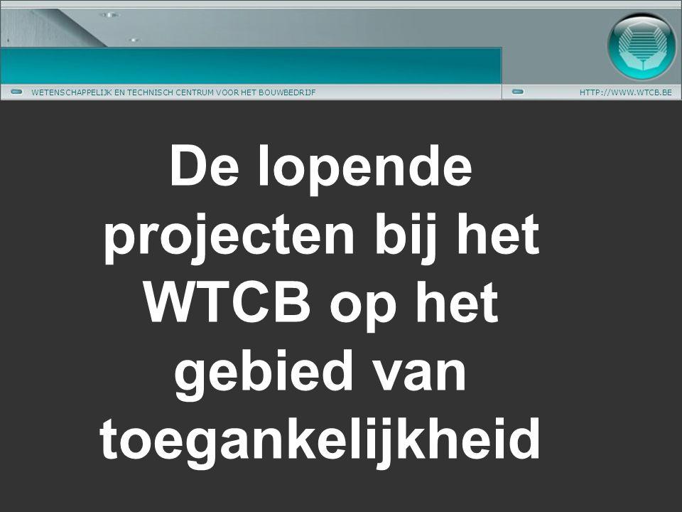 WETENSCHAPPELIJK EN TECHNISCH CENTRUM VOOR HET BOUWBEDRIJFHTTP://WWW.WTCB.BE De lopende projecten bij het WTCB op het gebied van toegankelijkheid