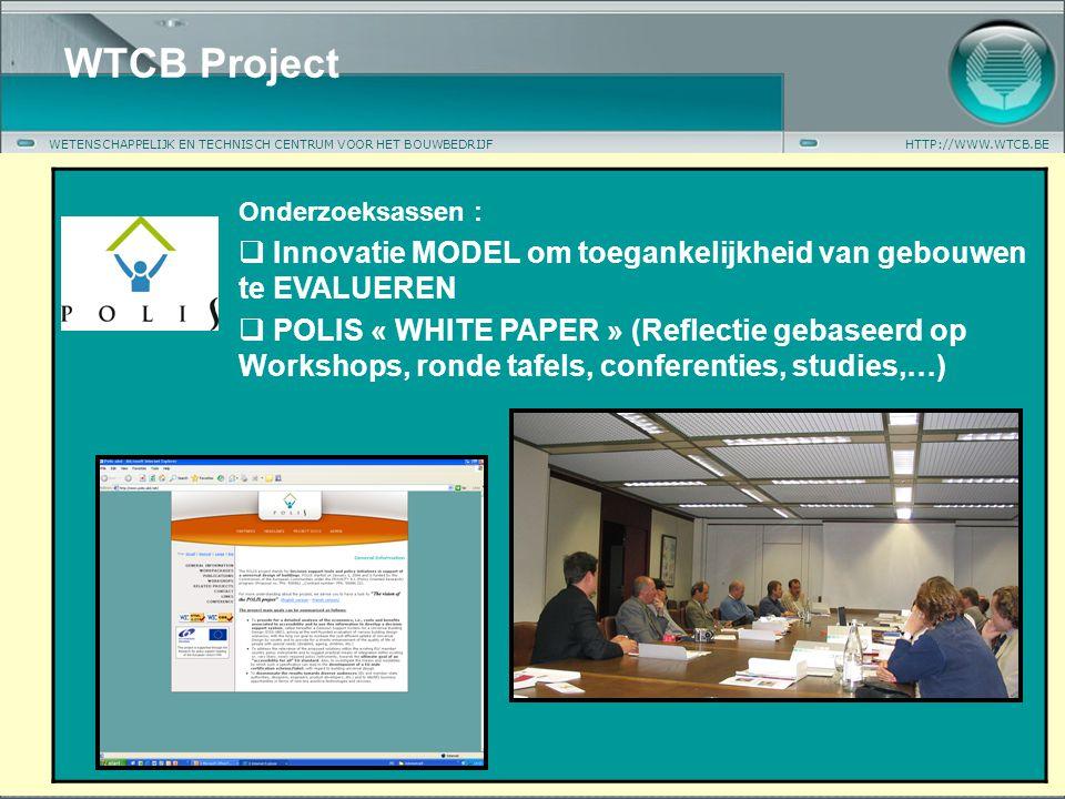 WETENSCHAPPELIJK EN TECHNISCH CENTRUM VOOR HET BOUWBEDRIJFHTTP://WWW.WTCB.BE WTCB Project Onderzoeksassen :  Innovatie MODEL om toegankelijkheid van gebouwen te EVALUEREN  POLIS « WHITE PAPER » (Reflectie gebaseerd op Workshops, ronde tafels, conferenties, studies,…)