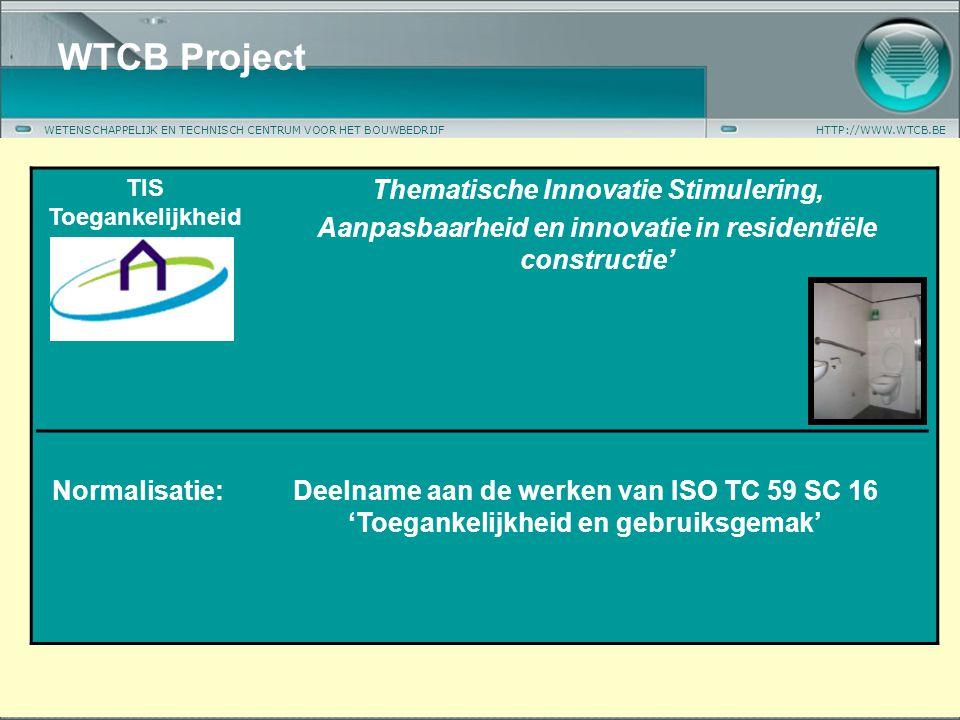 WETENSCHAPPELIJK EN TECHNISCH CENTRUM VOOR HET BOUWBEDRIJFHTTP://WWW.WTCB.BE WTCB Project TIS Toegankelijkheid Thematische Innovatie Stimulering, Aanpasbaarheid en innovatie in residentiële constructie' Normalisatie:Deelname aan de werken van ISO TC 59 SC 16 'Toegankelijkheid en gebruiksgemak'
