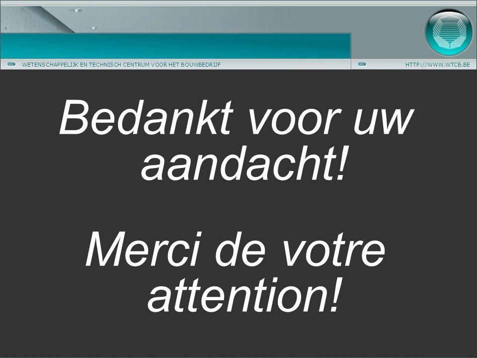 WETENSCHAPPELIJK EN TECHNISCH CENTRUM VOOR HET BOUWBEDRIJFHTTP://WWW.WTCB.BE Bedankt voor uw aandacht.