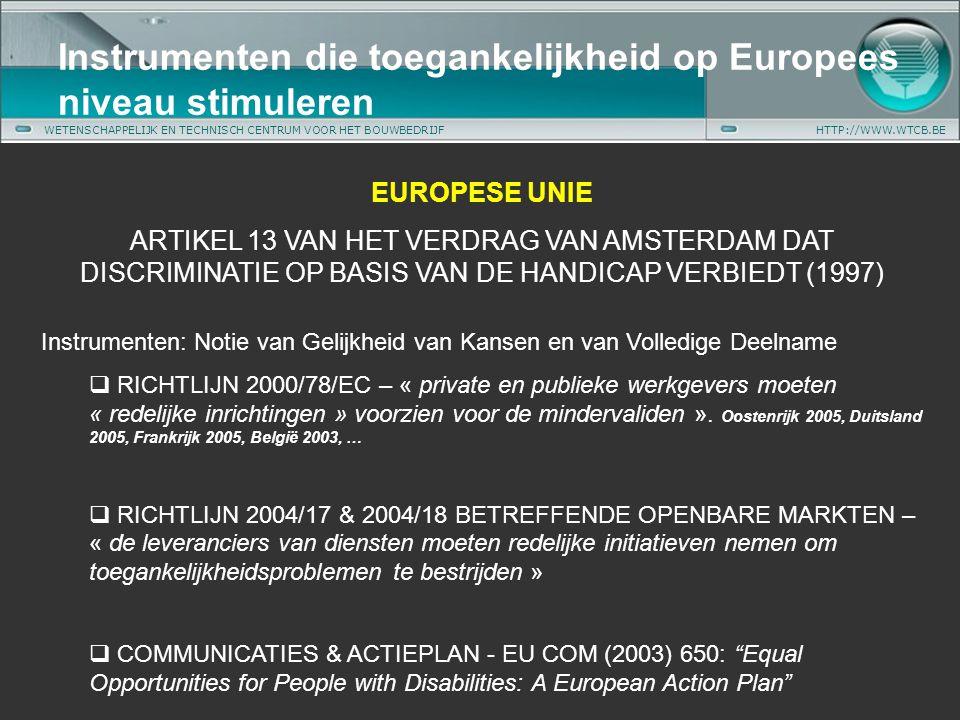WETENSCHAPPELIJK EN TECHNISCH CENTRUM VOOR HET BOUWBEDRIJFHTTP://WWW.WTCB.BE Instrumenten die toegankelijkheid op Europees niveau stimuleren EUROPESE UNIE ARTIKEL 13 VAN HET VERDRAG VAN AMSTERDAM DAT DISCRIMINATIE OP BASIS VAN DE HANDICAP VERBIEDT (1997) Instrumenten: Notie van Gelijkheid van Kansen en van Volledige Deelname  RICHTLIJN 2000/78/EC – « private en publieke werkgevers moeten « redelijke inrichtingen » voorzien voor de mindervaliden ».