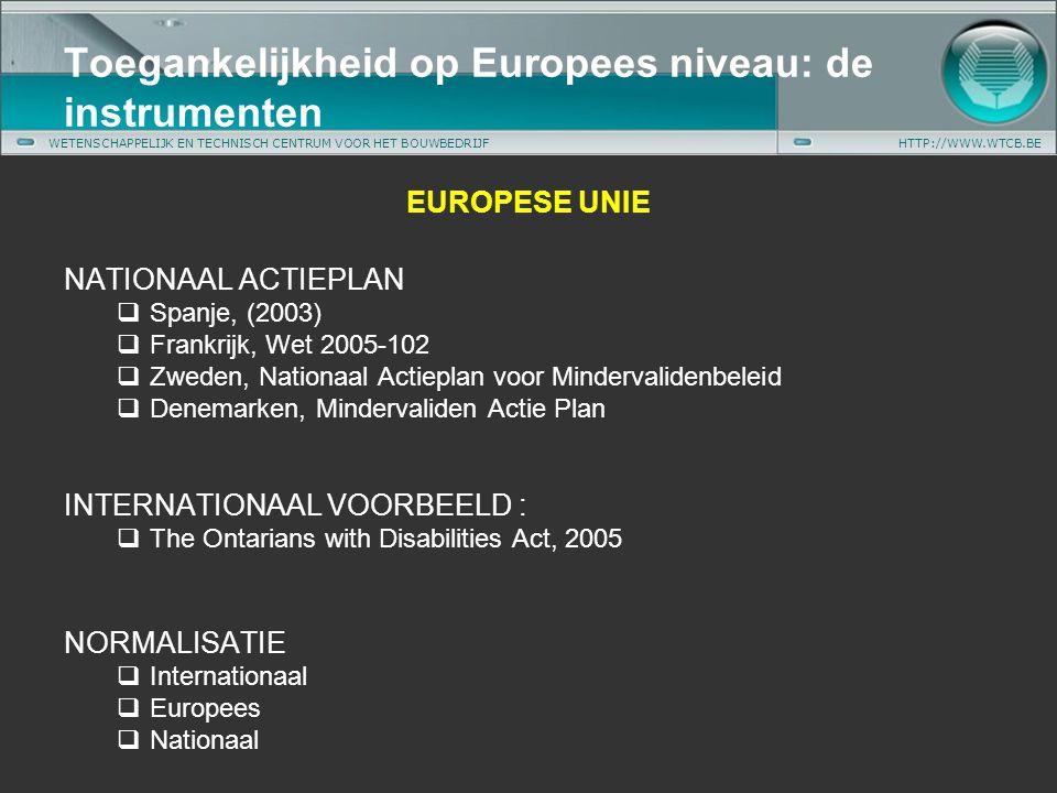 WETENSCHAPPELIJK EN TECHNISCH CENTRUM VOOR HET BOUWBEDRIJFHTTP://WWW.WTCB.BE EUROPESE UNIE NATIONAAL ACTIEPLAN  Spanje, (2003)  Frankrijk, Wet 2005-102  Zweden, Nationaal Actieplan voor Mindervalidenbeleid  Denemarken, Mindervaliden Actie Plan INTERNATIONAAL VOORBEELD :  The Ontarians with Disabilities Act, 2005 NORMALISATIE  Internationaal  Europees  Nationaal Toegankelijkheid op Europees niveau: de instrumenten