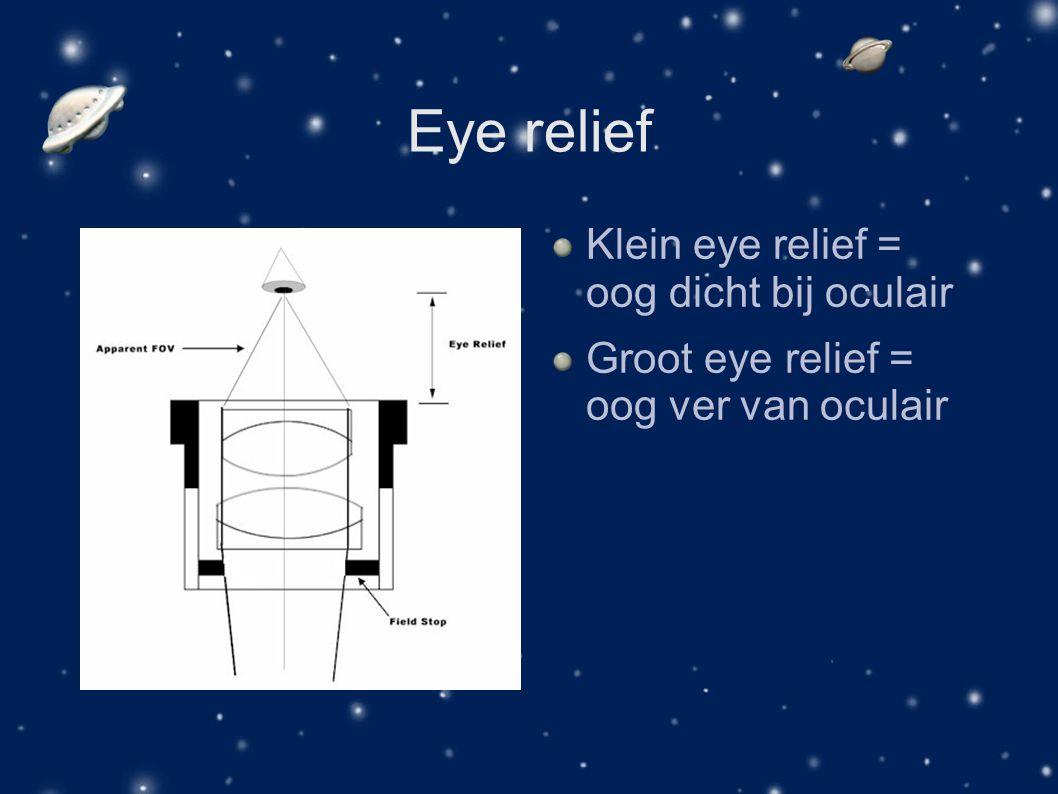 Eye relief Klein eye relief = oog dicht bij oculair Groot eye relief = oog ver van oculair