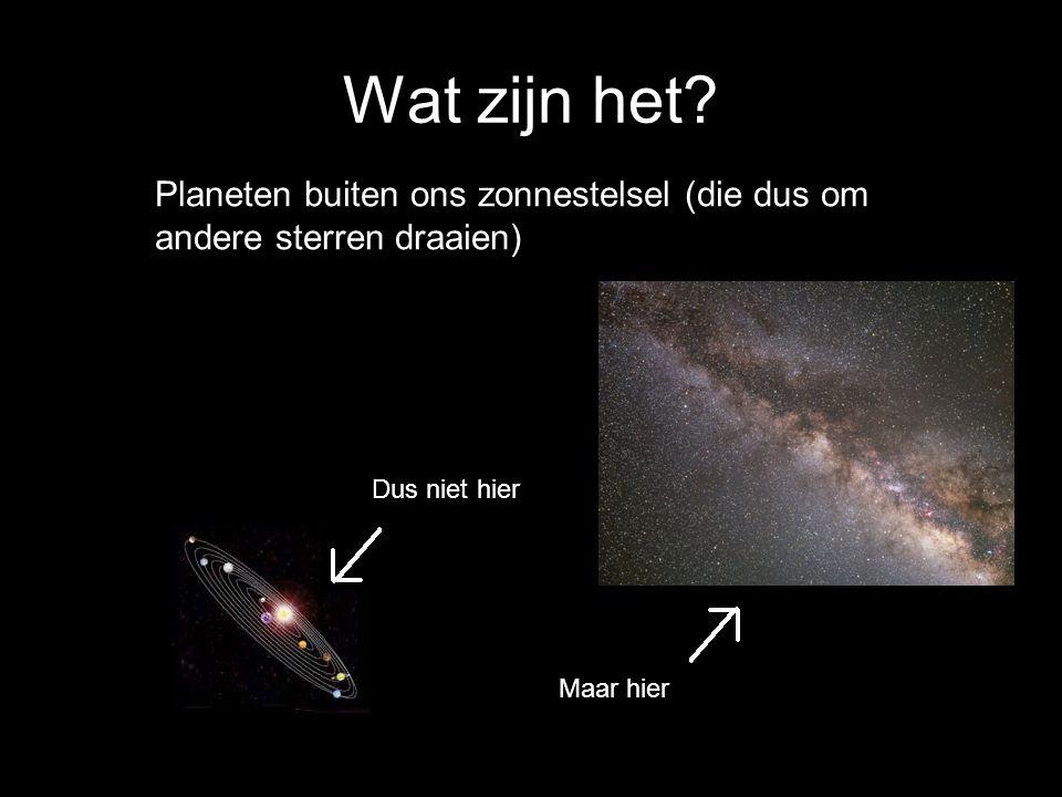 Wat zijn het? Planeten buiten ons zonnestelsel Planeten buiten ons zonnestelsel (die dus om andere sterren draaien) Dus niet hier Maar hier