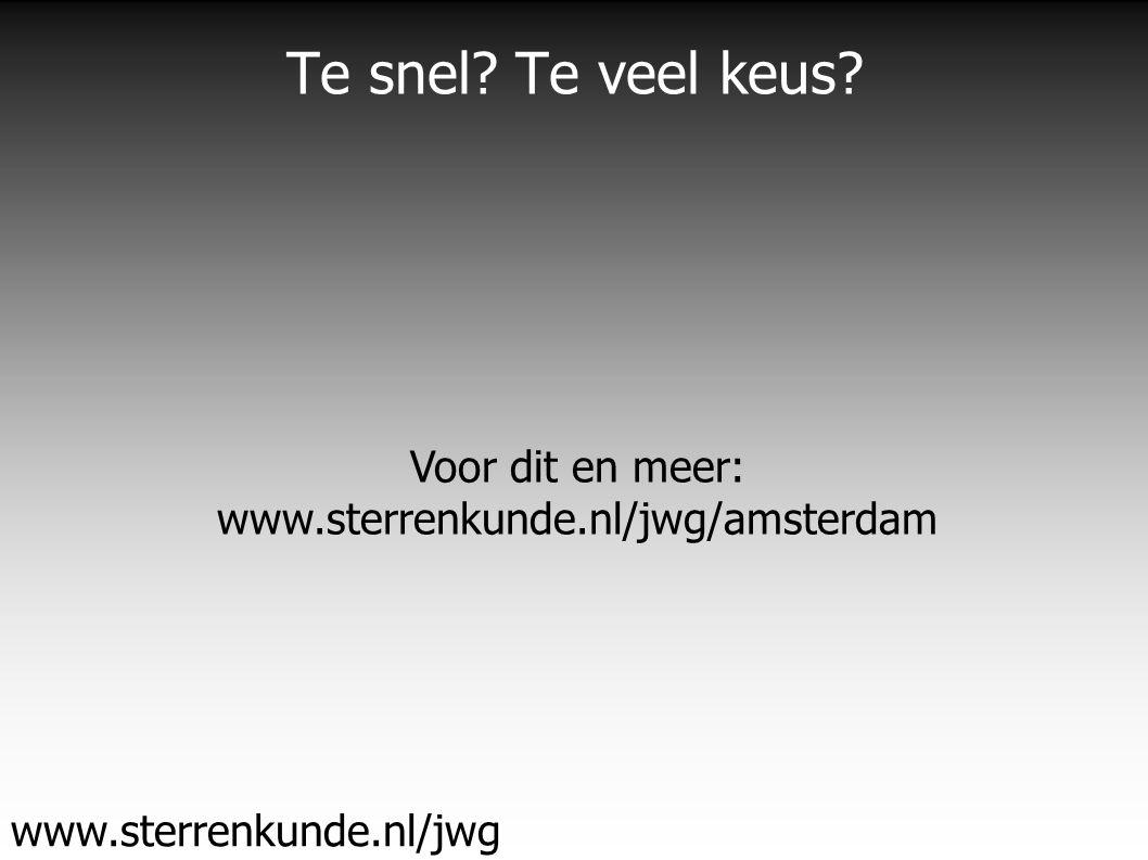 Te snel Te veel keus www.sterrenkunde.nl/jwg Voor dit en meer: www.sterrenkunde.nl/jwg/amsterdam