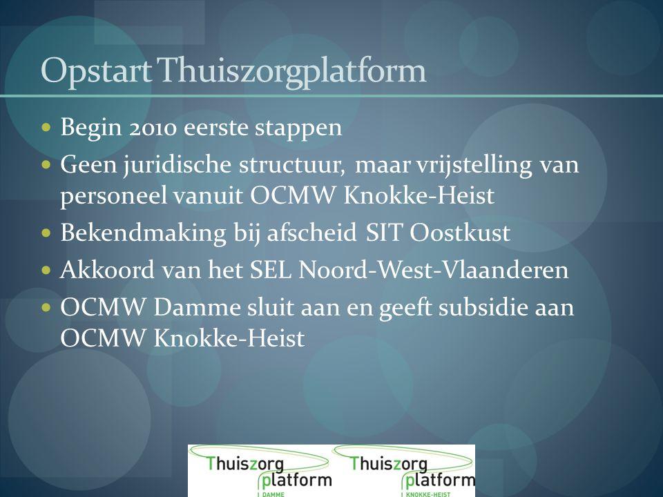 Opstart Thuiszorgplatform Begin 2010 eerste stappen Geen juridische structuur, maar vrijstelling van personeel vanuit OCMW Knokke-Heist Bekendmaking bij afscheid SIT Oostkust Akkoord van het SEL Noord-West-Vlaanderen OCMW Damme sluit aan en geeft subsidie aan OCMW Knokke-Heist