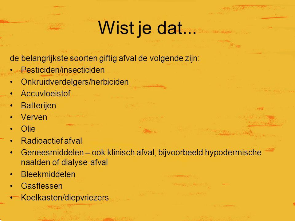 Wist je dat... de belangrijkste soorten giftig afval de volgende zijn: Pesticiden/insecticiden Onkruidverdelgers/herbiciden Accuvloeistof Batterijen V