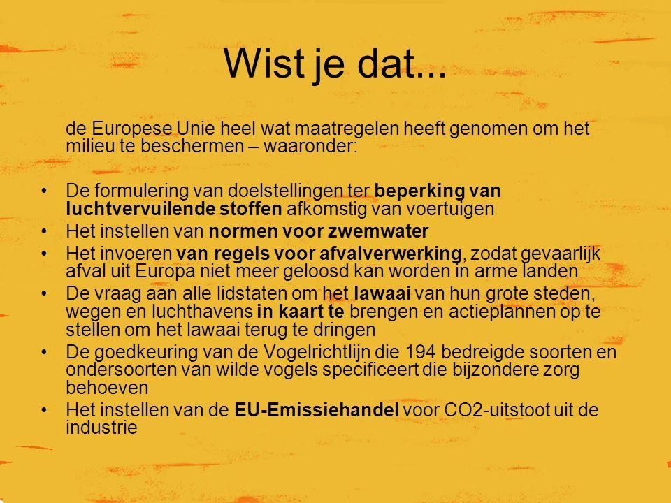 Wist je dat... de Europese Unie heel wat maatregelen heeft genomen om het milieu te beschermen – waaronder: De formulering van doelstellingen ter bepe