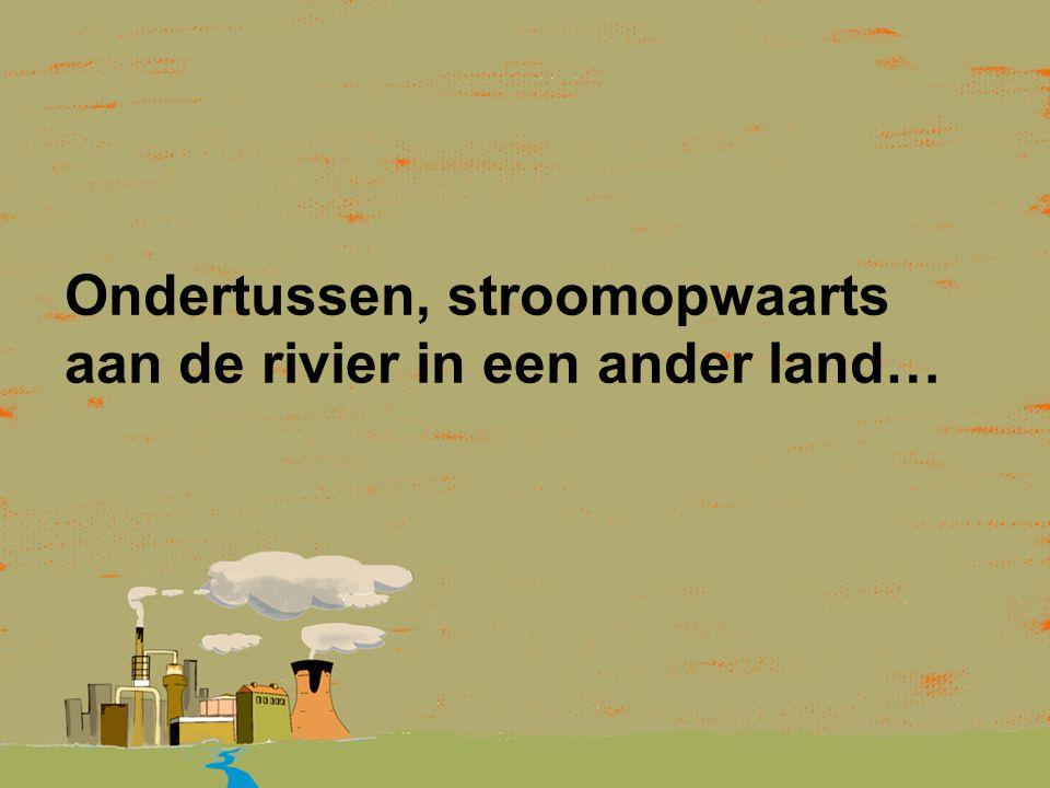 Ondertussen, stroomopwaarts aan de rivier in een ander land…