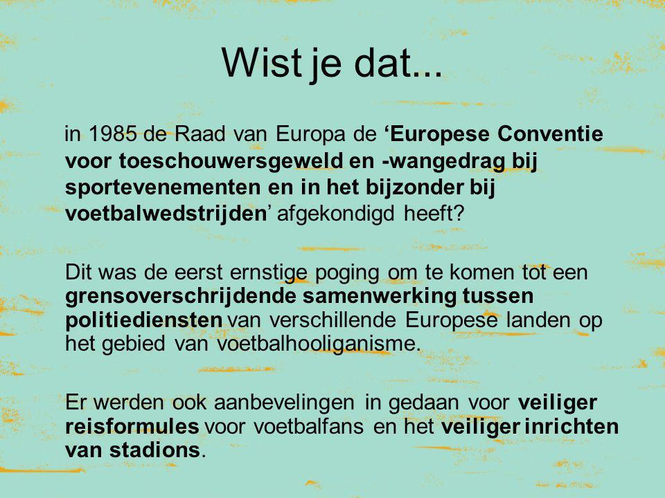 Wist je dat... in 1985 de Raad van Europa de 'Europese Conventie voor toeschouwersgeweld en -wangedrag bij sportevenementen en in het bijzonder bij vo