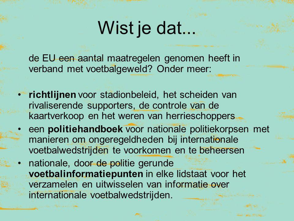 Wist je dat... de EU een aantal maatregelen genomen heeft in verband met voetbalgeweld? Onder meer: richtlijnen voor stadionbeleid, het scheiden van r