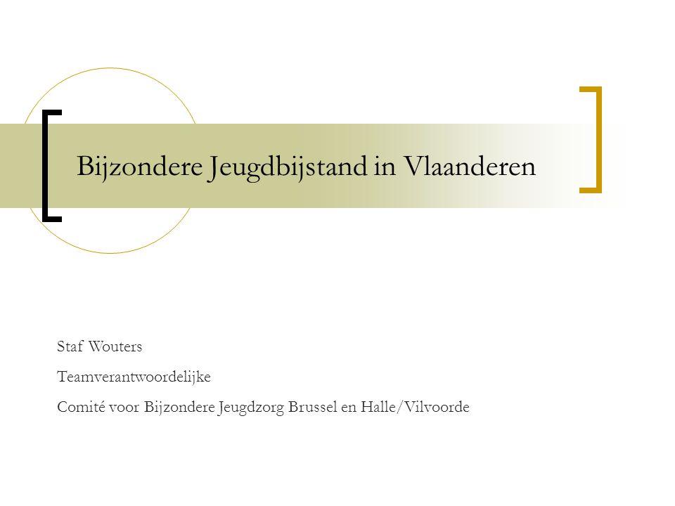 Bijzondere Jeugdbijstand in Vlaanderen Staf Wouters Teamverantwoordelijke Comité voor Bijzondere Jeugdzorg Brussel en Halle/Vilvoorde