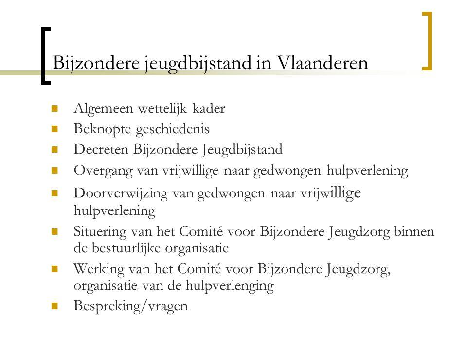Bijzondere jeugdbijstand in Vlaanderen Algemeen wettelijk kader Beknopte geschiedenis Decreten Bijzondere Jeugdbijstand Overgang van vrijwillige naar