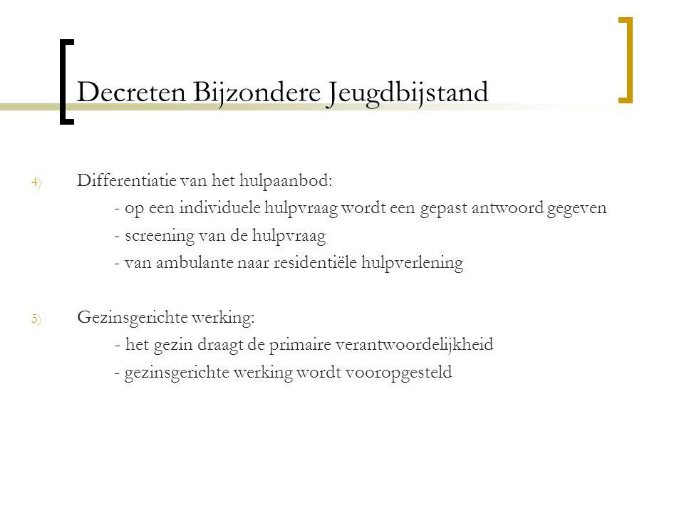 Decreten Bijzondere Jeugdbijstand 4) Differentiatie van het hulpaanbod: - op een individuele hulpvraag wordt een gepast antwoord gegeven - screening v
