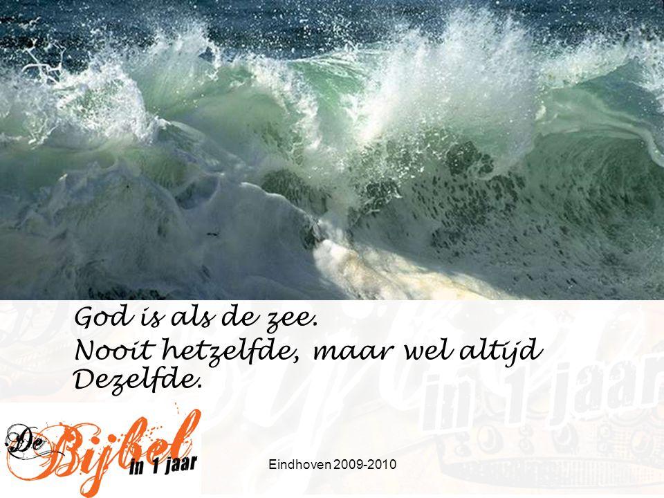 Eindhoven 2009-2010 God is als de zee. Nooit hetzelfde, maar wel altijd Dezelfde.